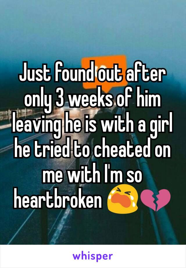 Just found out after only 3 weeks of him leaving he is with a girl he tried to cheated on me with I'm so heartbroken 😭💔