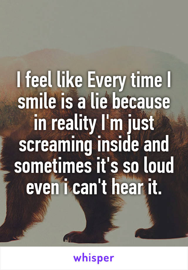 I feel like Every time I smile is a lie because in reality I'm just screaming inside and sometimes it's so loud even i can't hear it.