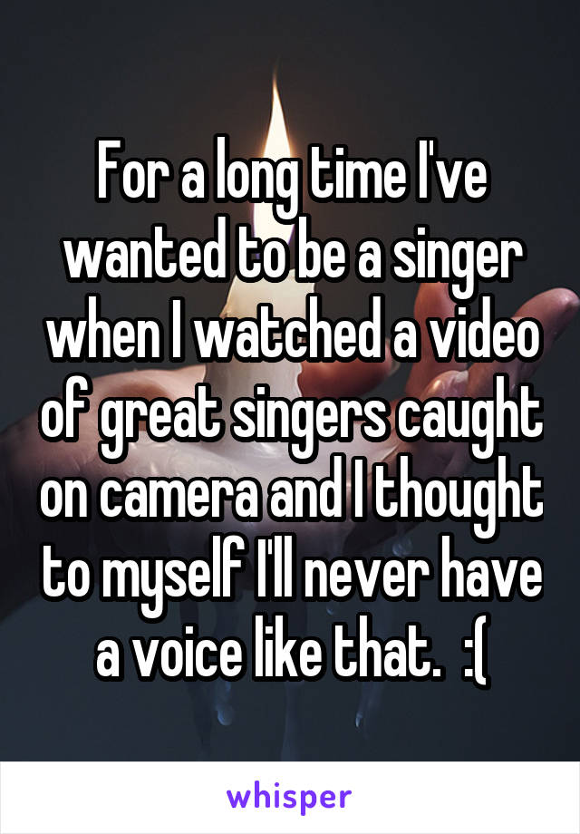For a long time I've wanted to be a singer when I watched a video of great singers caught on camera and I thought to myself I'll never have a voice like that.  :(