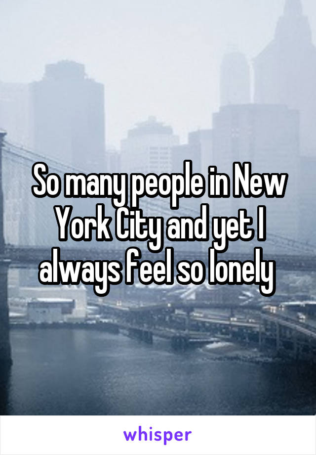 So many people in New York City and yet I always feel so lonely