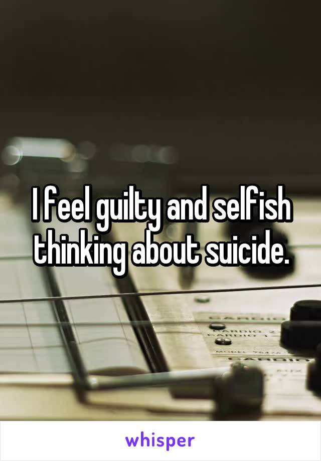 I feel guilty and selfish thinking about suicide.