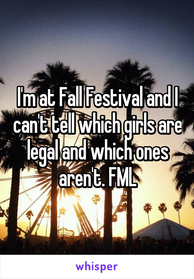 I'm at Fall Festival and I can't tell which girls are legal and which ones aren't. FML