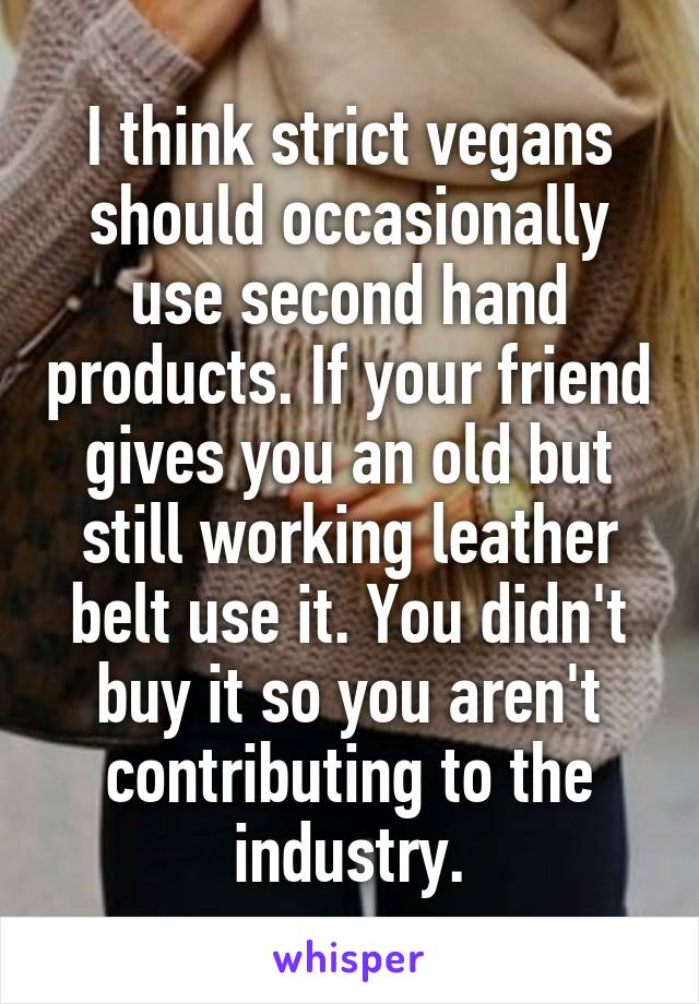I think strict vegans should occasionally use second hand products. If your friend gives you an old but still working leather belt use it. You didn't buy it so you aren't contributing to the industry.