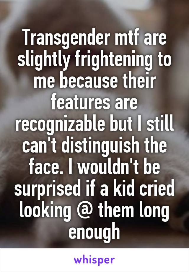 Transgender mtf are slightly frightening to me because their features are recognizable but I still can't distinguish the face. I wouldn't be surprised if a kid cried looking @ them long enough