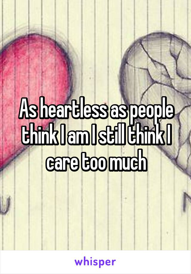 As heartless as people think I am I still think I care too much