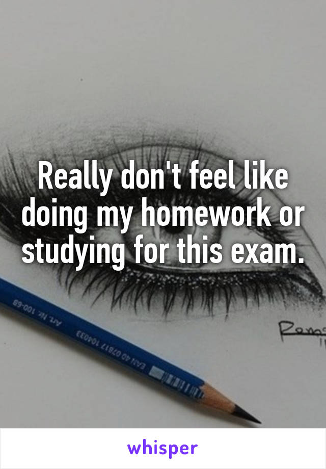 Really don't feel like doing my homework or studying for this exam.