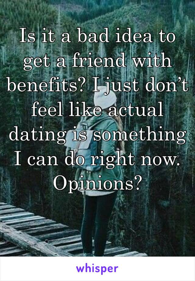 Is it a bad idea to get a friend with benefits? I just don't feel like actual dating is something I can do right now. Opinions?