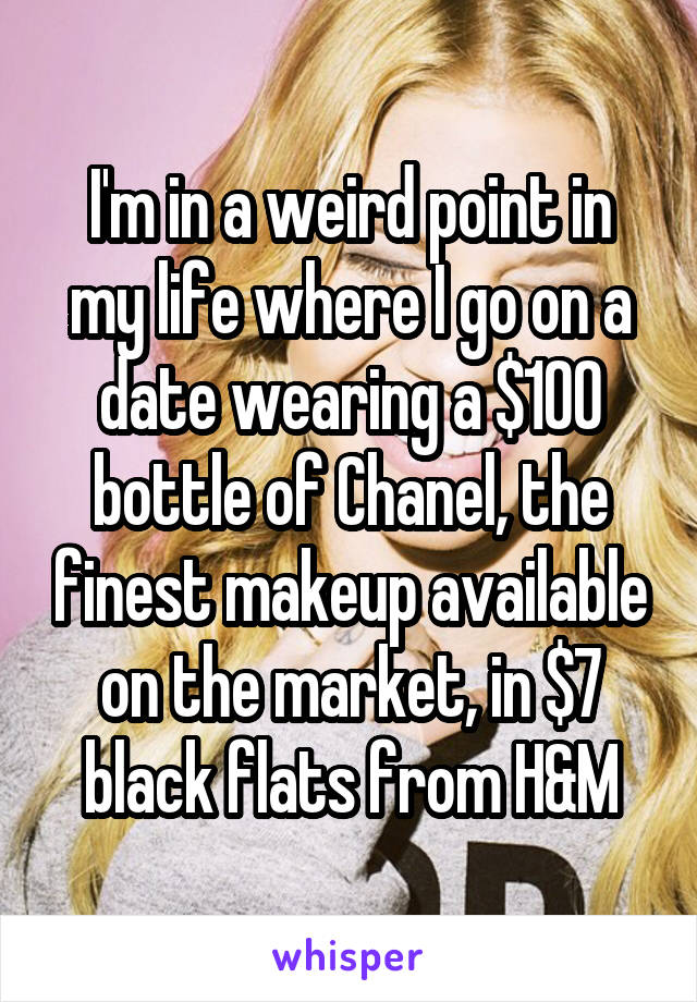 I'm in a weird point in my life where I go on a date wearing a $100 bottle of Chanel, the finest makeup available on the market, in $7 black flats from H&M