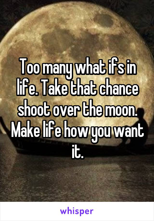 Too many what ifs in life. Take that chance shoot over the moon. Make life how you want it.
