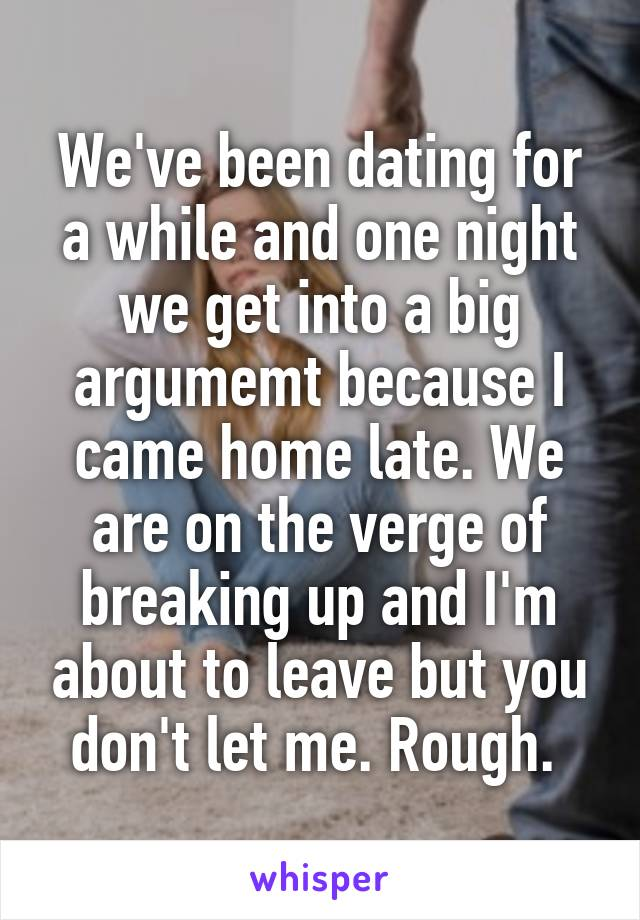 We've been dating for a while and one night we get into a big argumemt because I came home late. We are on the verge of breaking up and I'm about to leave but you don't let me. Rough.