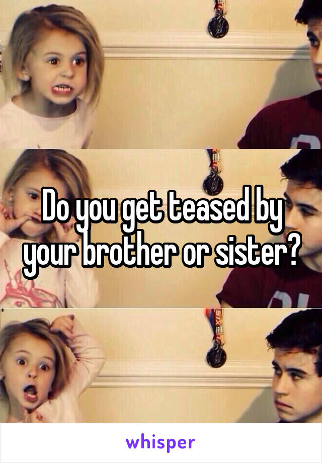 Do you get teased by your brother or sister?