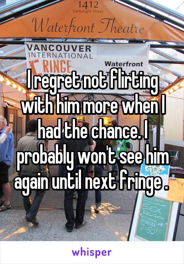 I regret not flirting with him more when I had the chance. I probably won't see him again until next fringe .