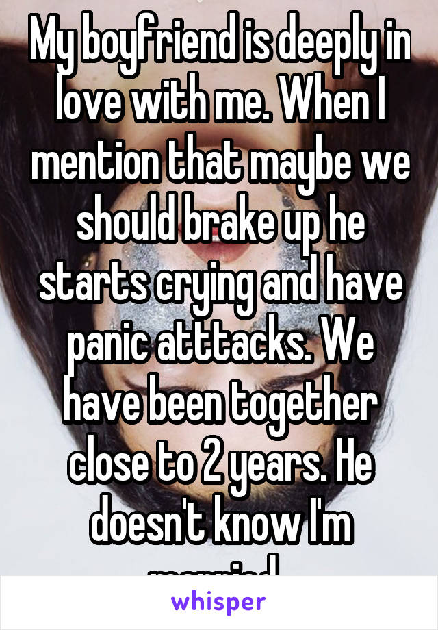My boyfriend is deeply in love with me. When I mention that maybe we should brake up he starts crying and have panic atttacks. We have been together close to 2 years. He doesn't know I'm married.