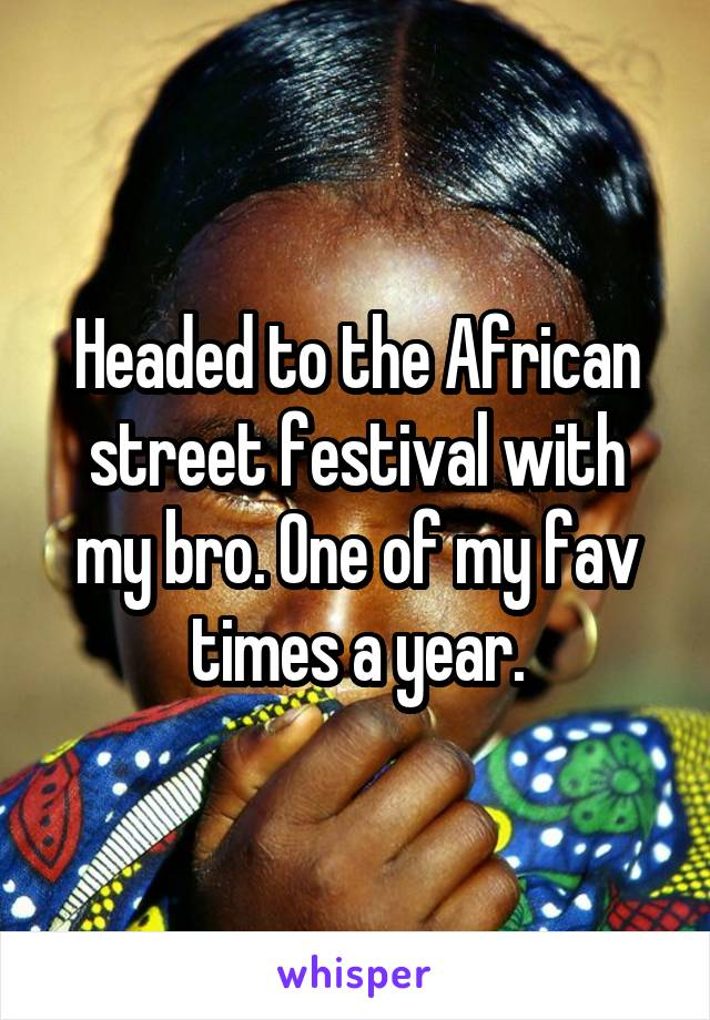 Headed to the African street festival with my bro. One of my fav times a year.