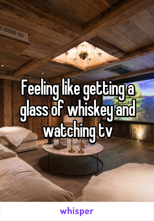 Feeling like getting a glass of whiskey and watching tv