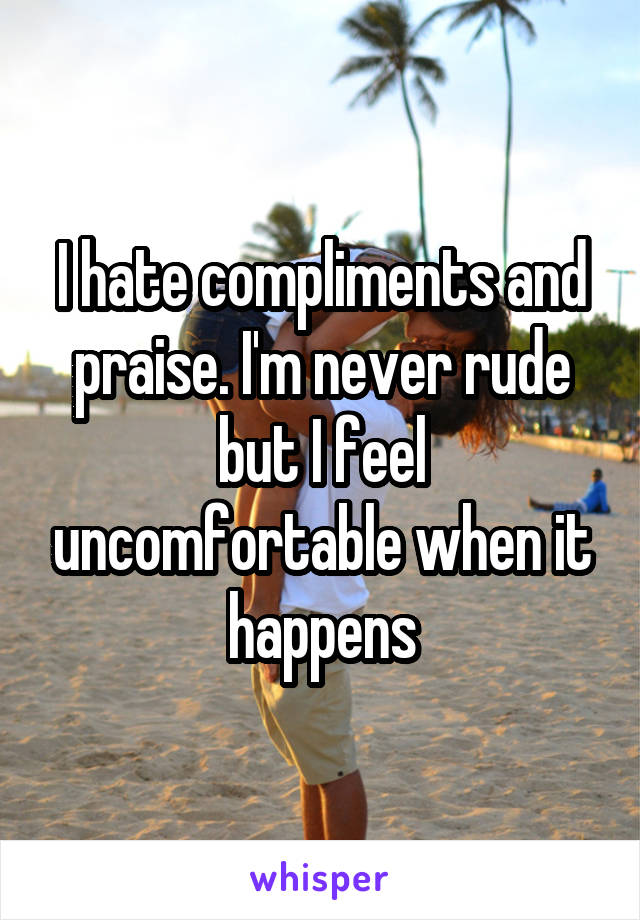 I hate compliments and praise. I'm never rude but I feel uncomfortable when it happens