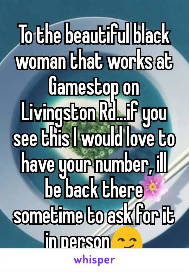 To the beautiful black woman that works at Gamestop on Livingston Rd...if you see this I would love to have your number, ill be back there sometime to ask for it in person😏