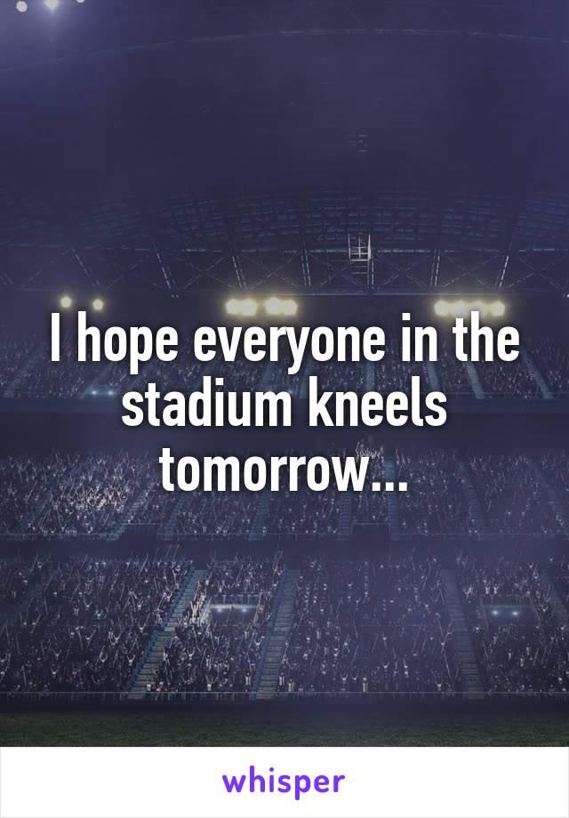 I hope everyone in the stadium kneels tomorrow...