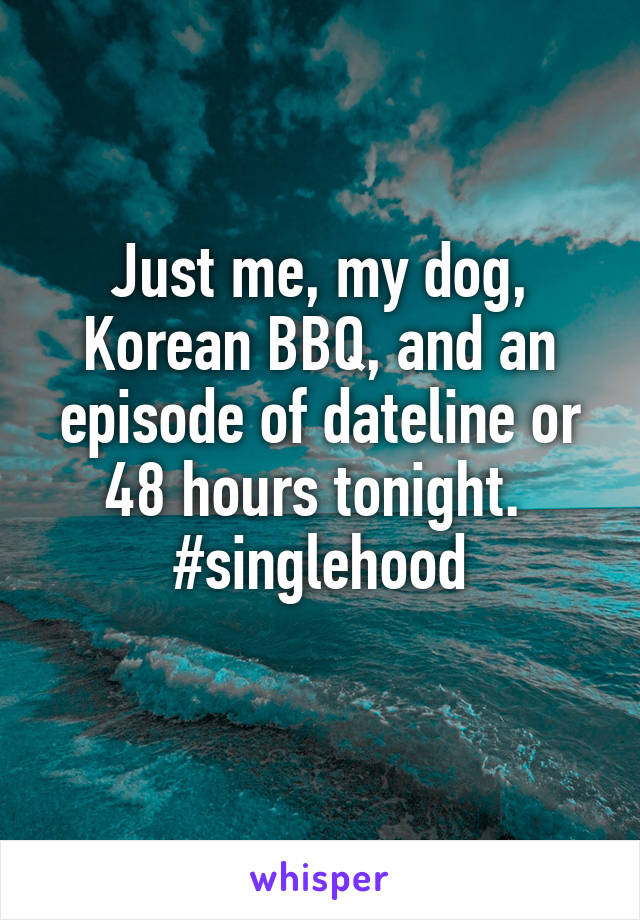 Just me, my dog, Korean BBQ, and an episode of dateline or 48 hours tonight.  #singlehood
