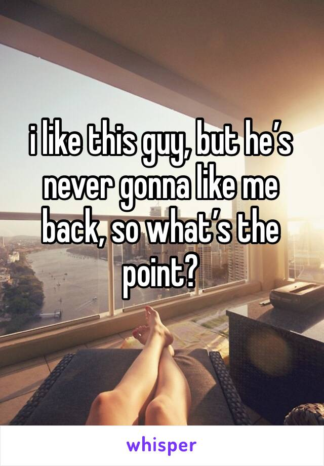 i like this guy, but he's never gonna like me back, so what's the point?