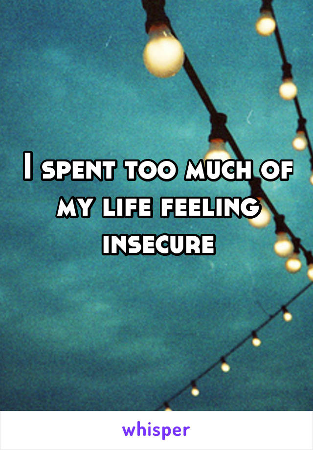 I spent too much of my life feeling insecure