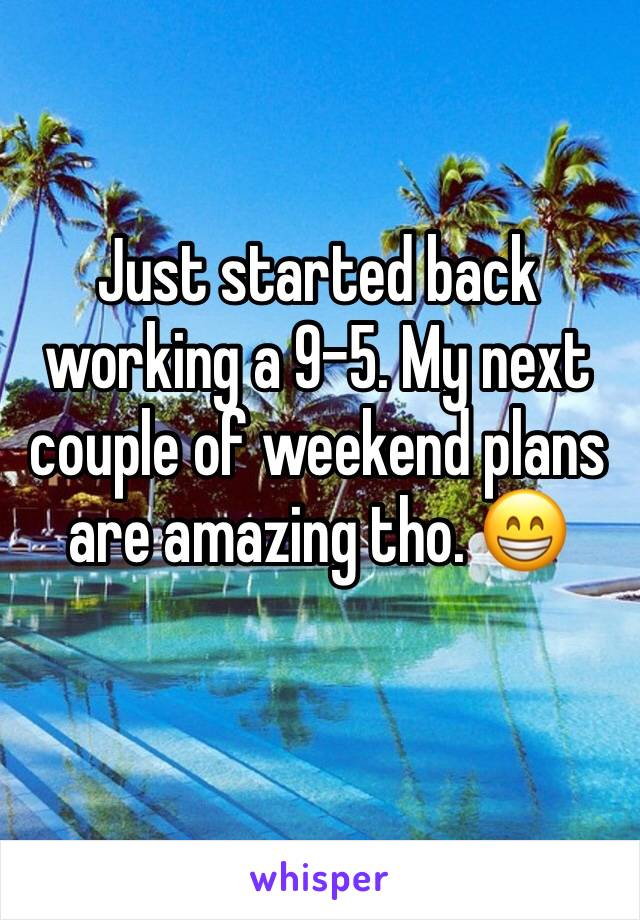 Just started back working a 9-5. My next couple of weekend plans are amazing tho. 😁