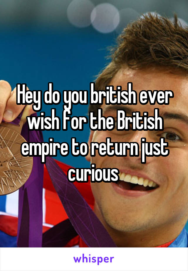 Hey do you british ever wish for the British empire to return just curious