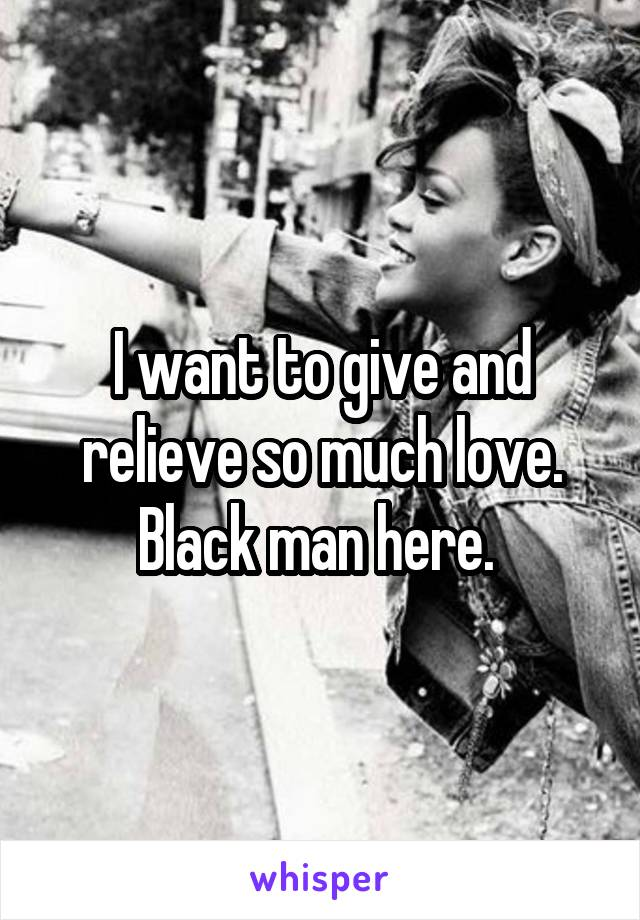 I want to give and relieve so much love. Black man here.