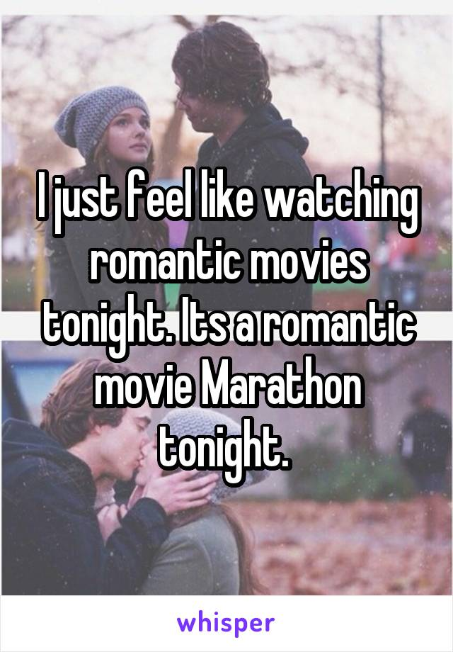 I just feel like watching romantic movies tonight. Its a romantic movie Marathon tonight.