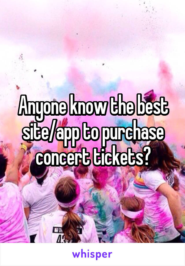 Anyone know the best site/app to purchase concert tickets?