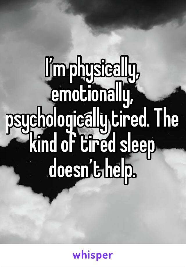 I'm physically, emotionally, psychologically tired. The kind of tired sleep doesn't help.
