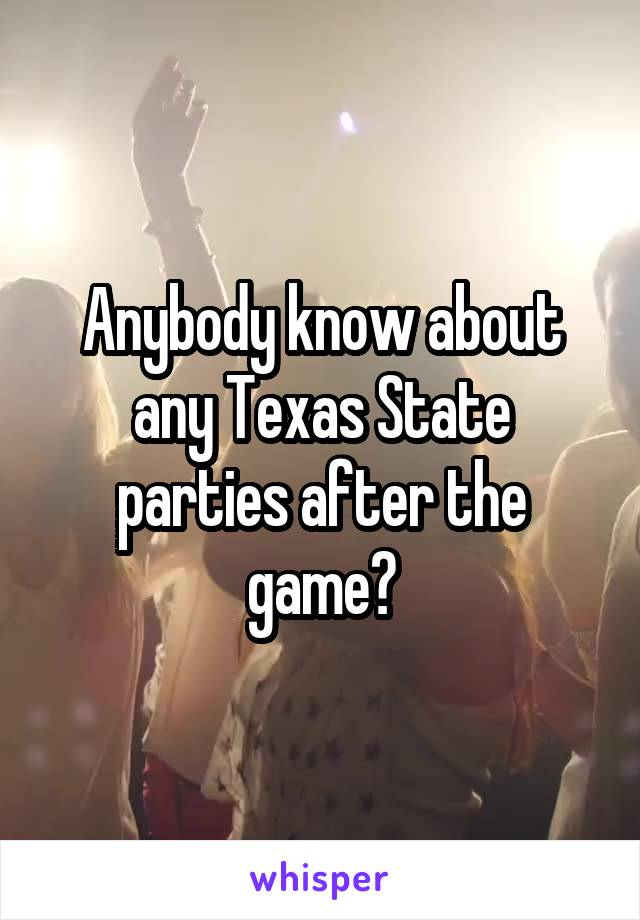 Anybody know about any Texas State parties after the game?
