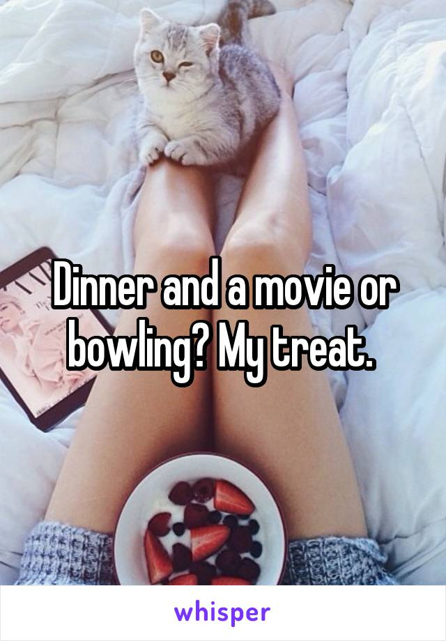 Dinner and a movie or bowling? My treat.