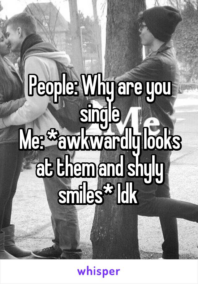 People: Why are you single Me: *awkwardly looks at them and shyly smiles* Idk