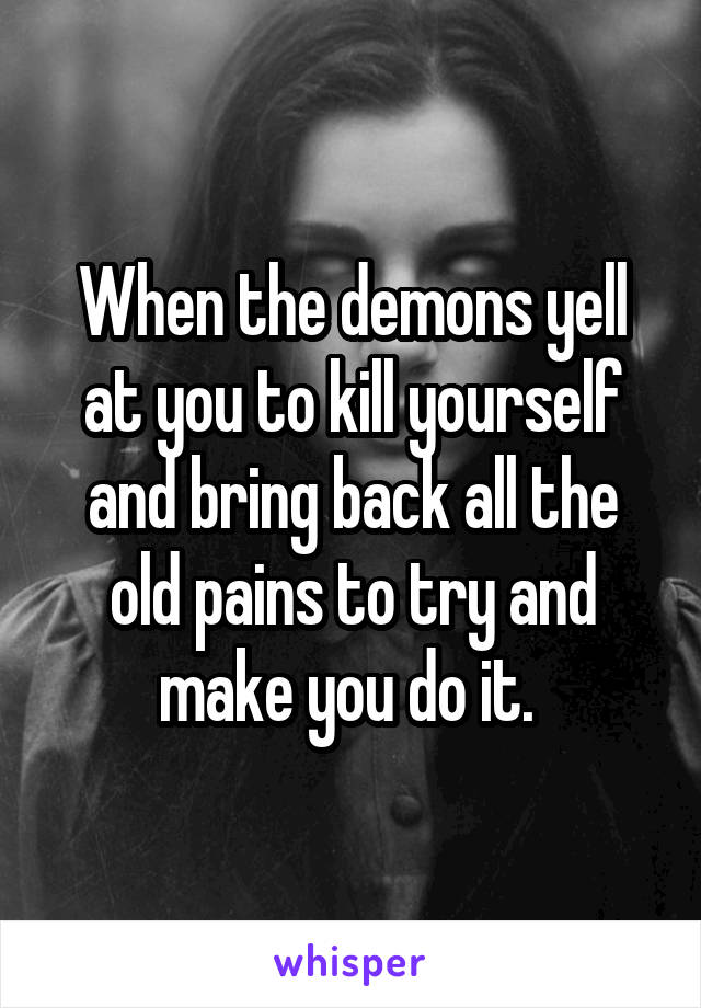 When the demons yell at you to kill yourself and bring back all the old pains to try and make you do it.