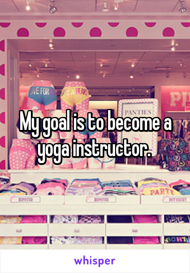 My goal is to become a yoga instructor.