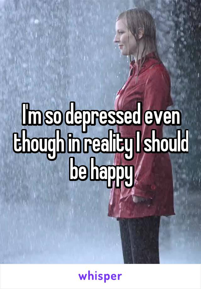 I'm so depressed even though in reality I should be happy