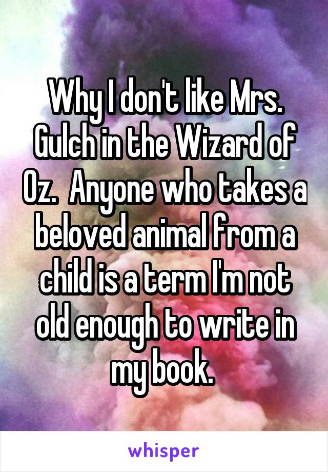 Why I don't like Mrs. Gulch in the Wizard of Oz.  Anyone who takes a beloved animal from a child is a term I'm not old enough to write in my book.