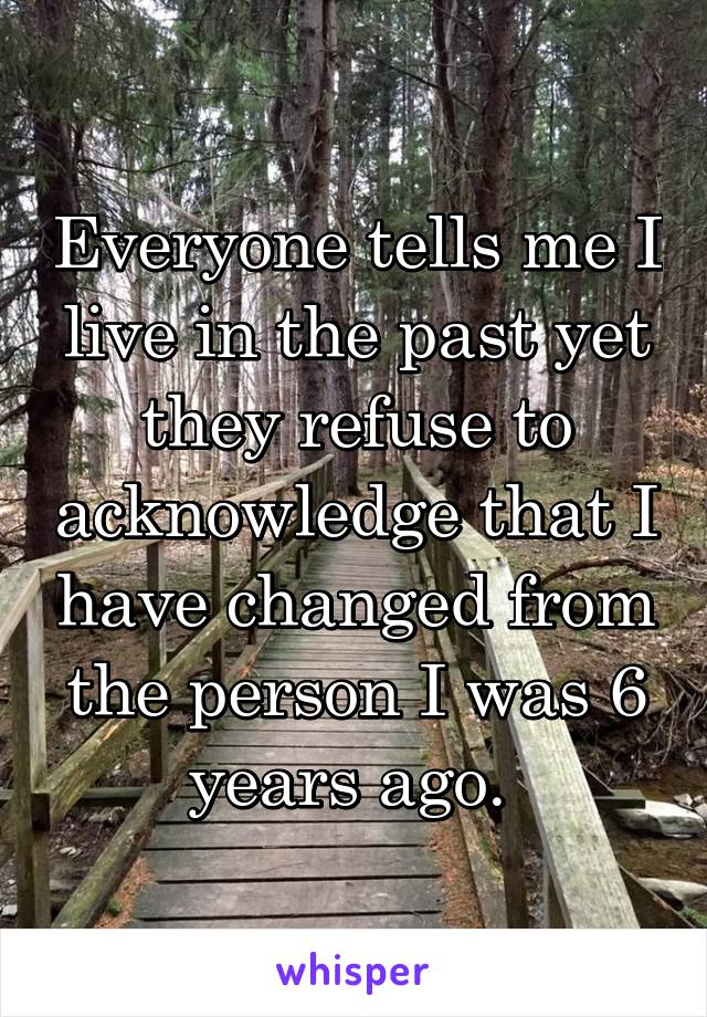 Everyone tells me I live in the past yet they refuse to acknowledge that I have changed from the person I was 6 years ago.