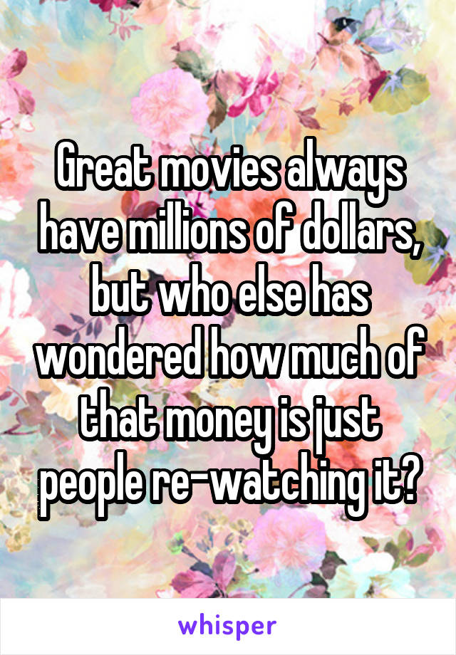 Great movies always have millions of dollars, but who else has wondered how much of that money is just people re-watching it?