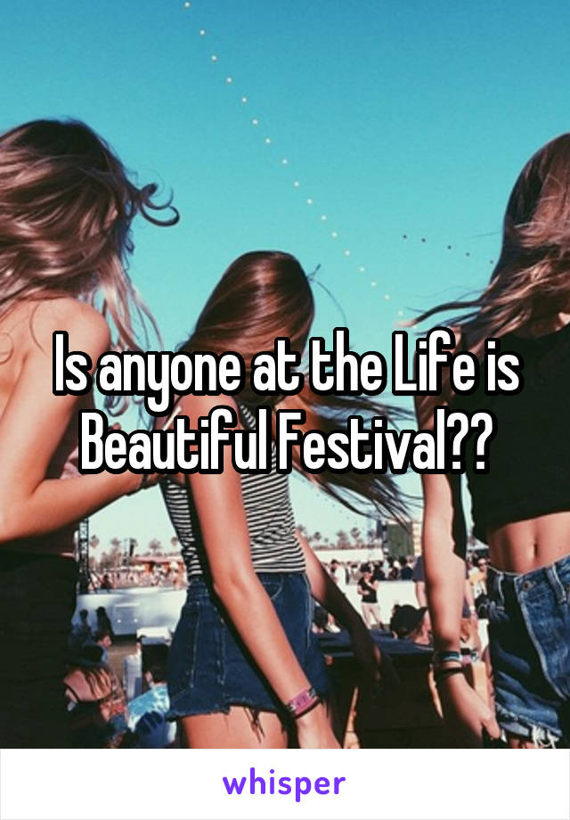 Is anyone at the Life is Beautiful Festival??