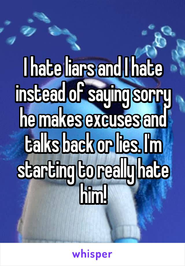 I hate liars and I hate instead of saying sorry he makes excuses and talks back or lies. I'm starting to really hate him!