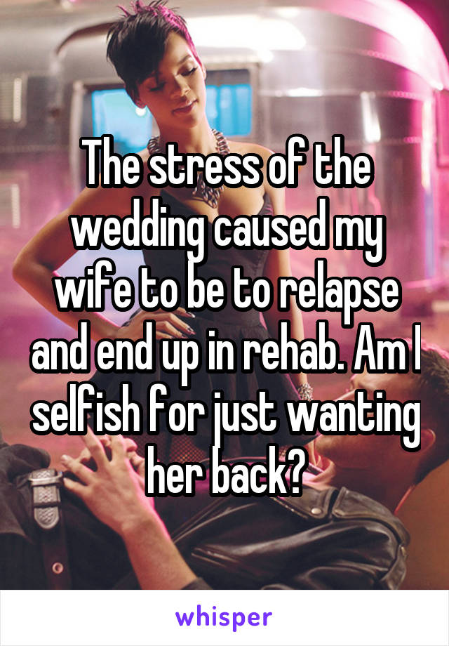 The stress of the wedding caused my wife to be to relapse and end up in rehab. Am I selfish for just wanting her back?