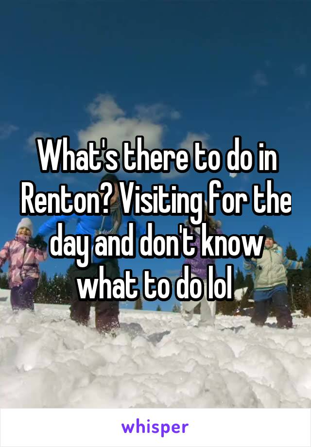 What's there to do in Renton? Visiting for the day and don't know what to do lol