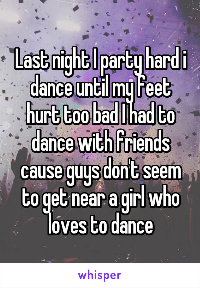 Last night I party hard i dance until my feet hurt too bad I had to dance with friends cause guys don't seem to get near a girl who loves to dance