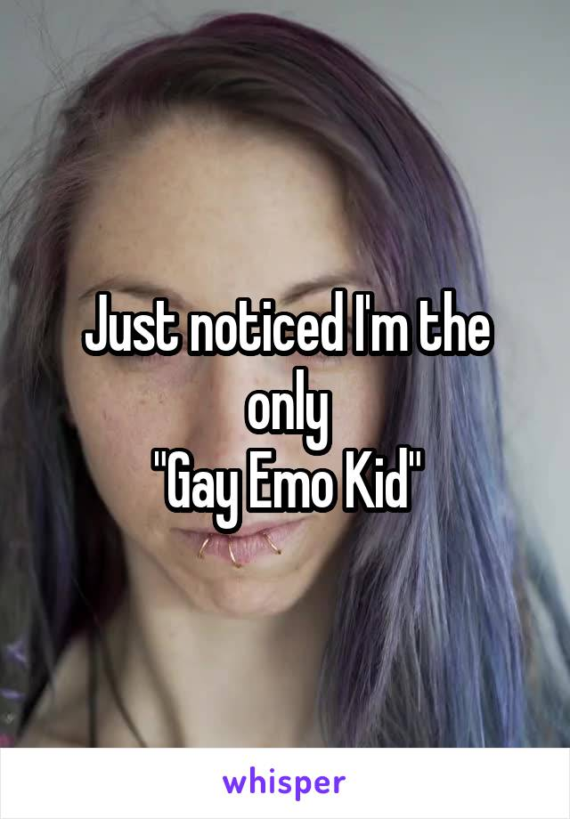 """Just noticed I'm the only """"Gay Emo Kid"""""""