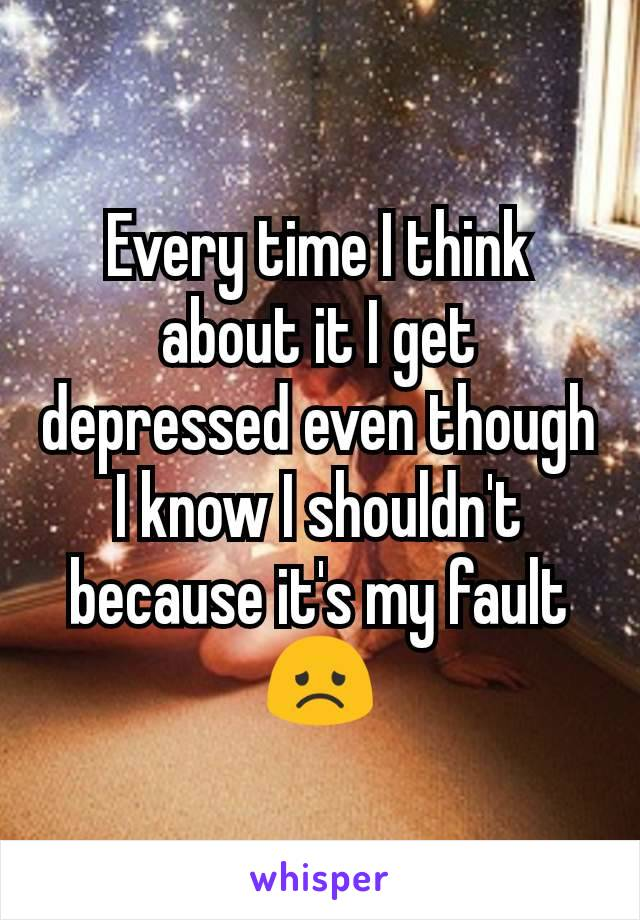 Every time I think about it I get depressed even though I know I shouldn't because it's my fault 😞
