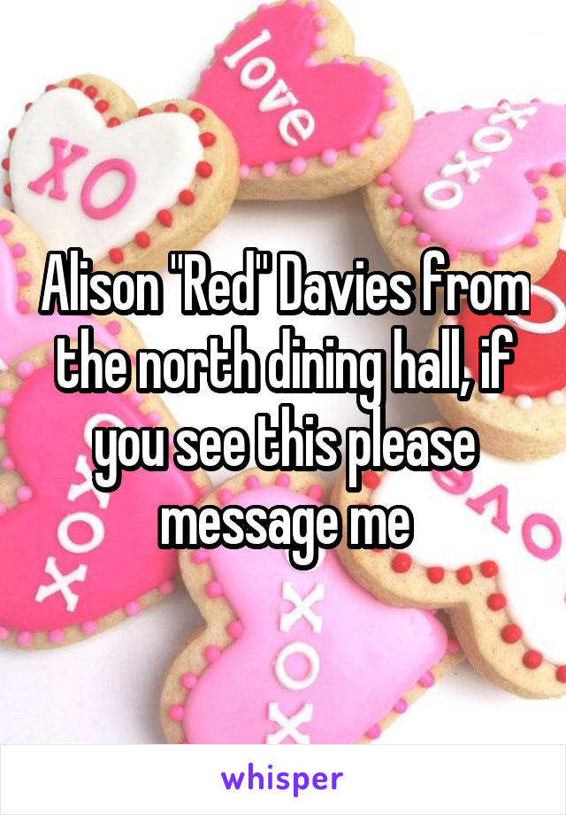 """Alison """"Red"""" Davies from the north dining hall, if you see this please message me"""