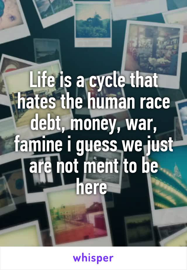 Life is a cycle that hates the human race debt, money, war, famine i guess we just are not ment to be here