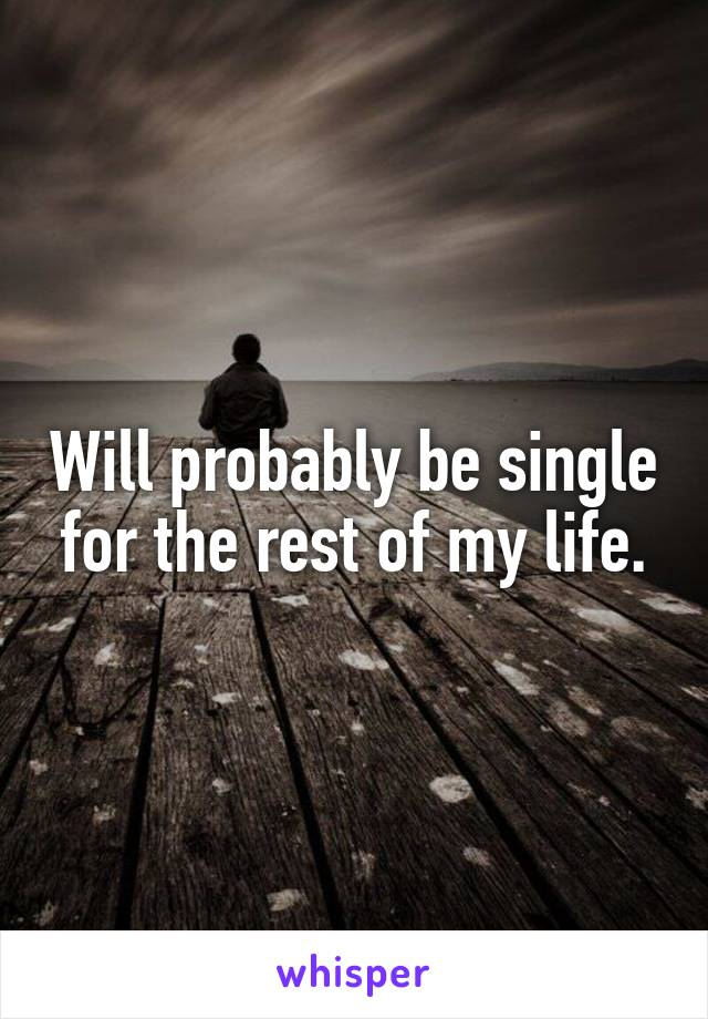 Will probably be single for the rest of my life.